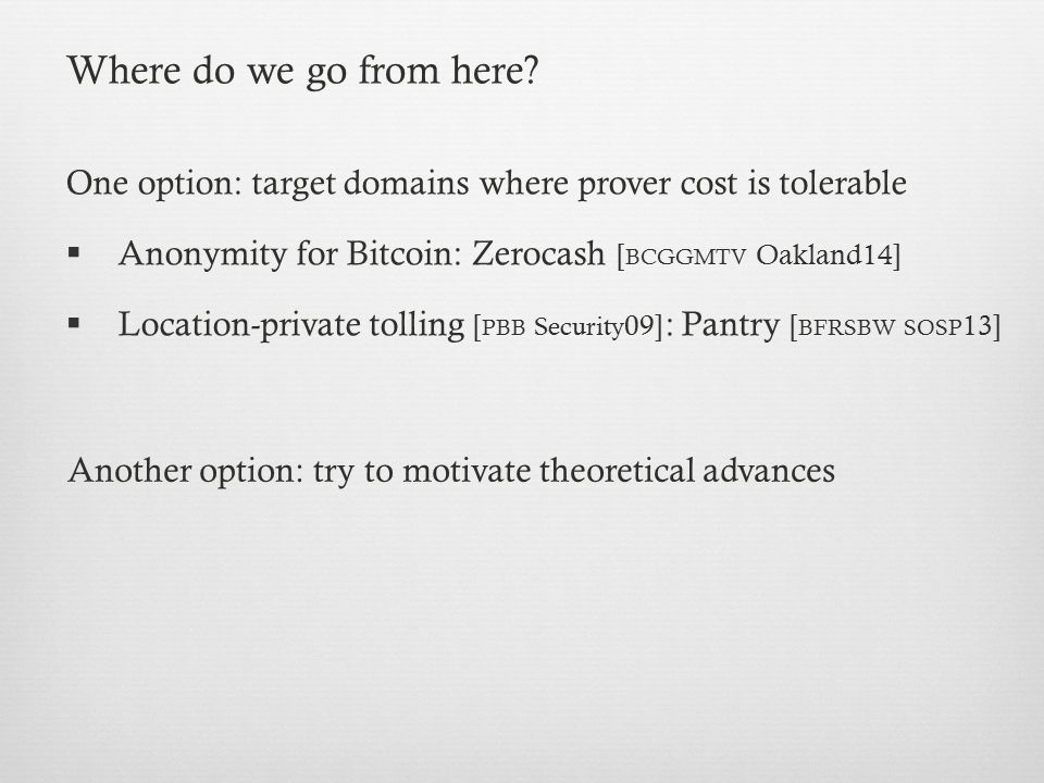 Where do we go from here One option: target domains where prover cost is tolerable. Anonymity for Bitcoin: Zerocash [bcggmtv Oakland14]